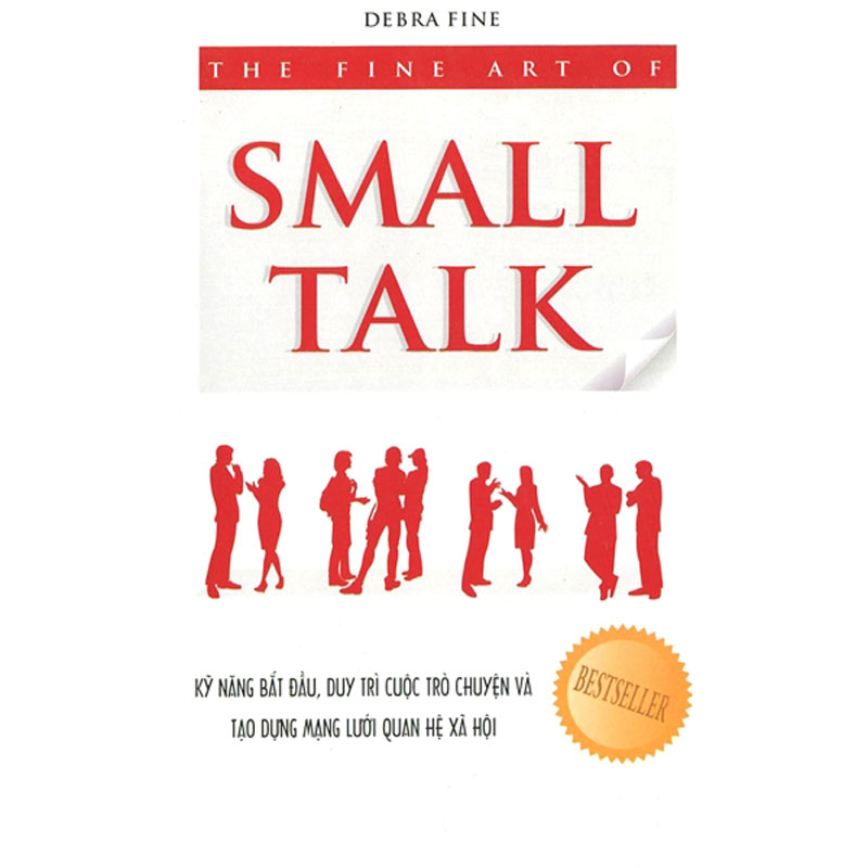 The Fine Art Of Small Talk - Ky Nang Bat Dau, Duy Tri Cuoc Tro Chuyen Va Tao Dung Mang Luoi Quan He Xa Hoi